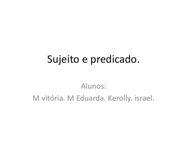Sujeito e predicado. Alunos: M vitória. M Eduarda. Kerolly. israel.