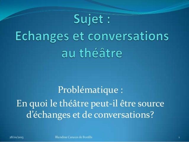 Problématique :    En quoi le théâtre peut-il être source      d'échanges et de conversations?28/01/2013   Blandine Canaux...