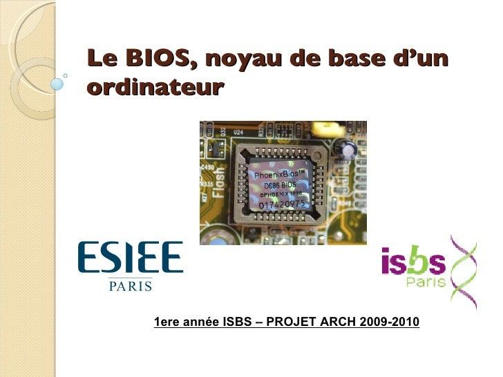 Le BIOS, noyau de base d'un ordinateur 1ere année ISBS – PROJET ARCH 2009-2010