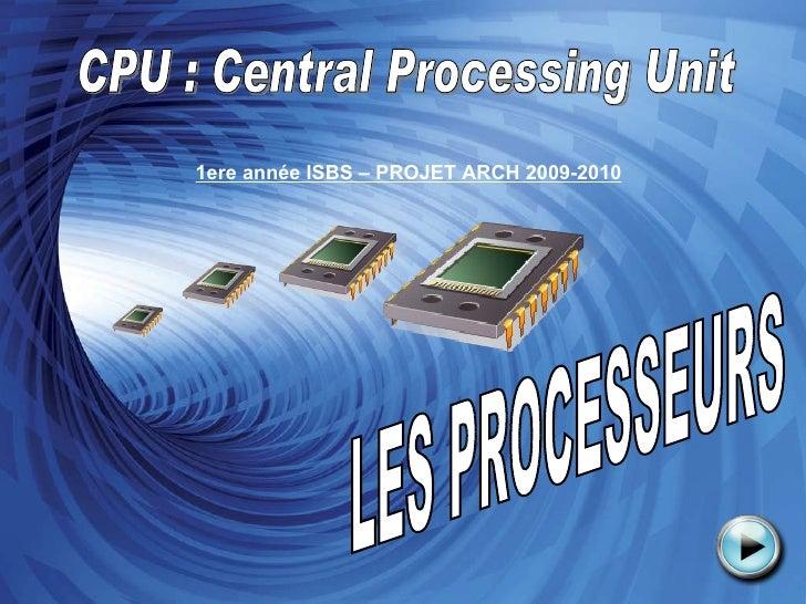 LES PROCESSEURS CPU : Central Processing Unit 1ere année ISBS – PROJET ARCH 2009-2010