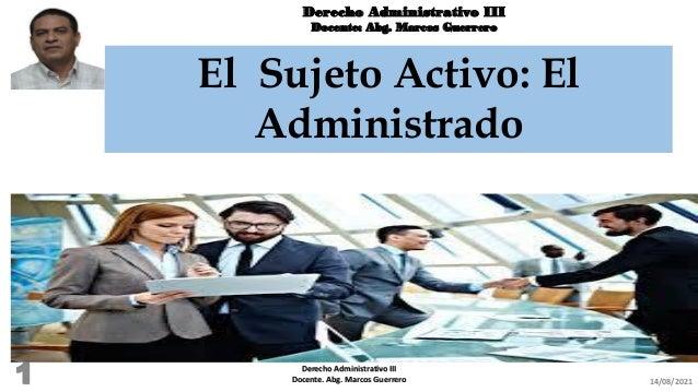 Derecho Administrativo III Docente: Abg. Marcos Guerrero El Sujeto Activo: El Administrado 14/08/2021 Derecho Administrati...