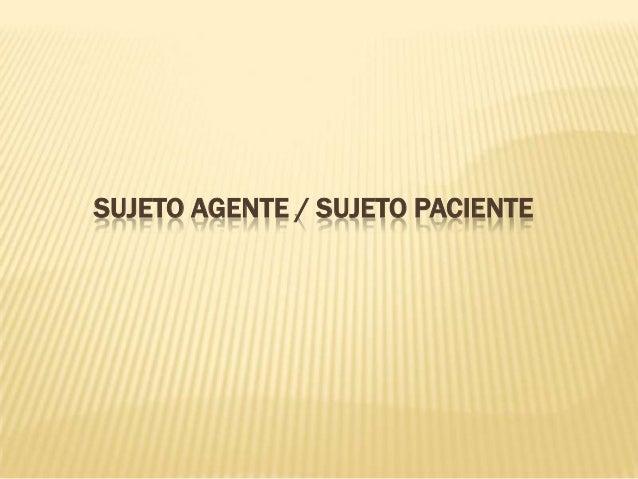 SUJETO AGENTE / SUJETO PACIENTE