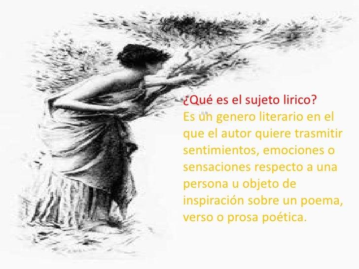 ¿Qué es el sujeto lirico?Es un genero literario en elque el autor quiere trasmitirsentimientos, emociones osensaciones res...