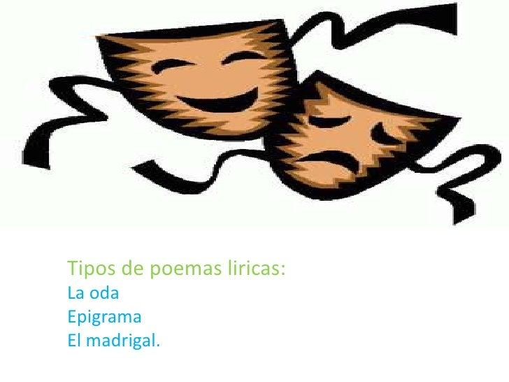Tipos de poemas liricas:La odaEpigramaEl madrigal.