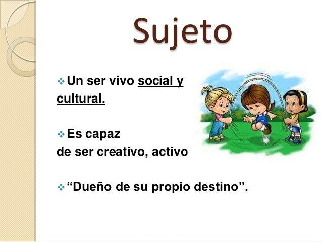 """Sujeto Un ser vivo social ycultural. Es capazde ser creativo, activo. """"Dueño   de su propio destino""""."""