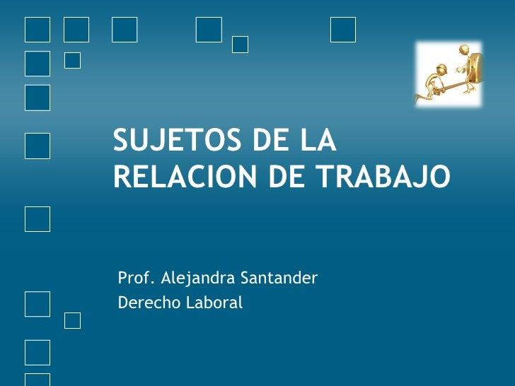 SUJETOS DE LA RELACION DE TRABAJO   Prof. Alejandra Santander Derecho Laboral