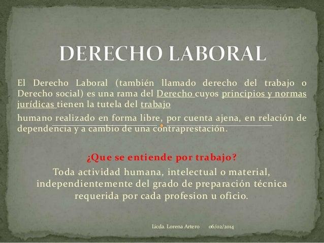 El Derecho Laboral (también llamado derecho del trabajo o Derecho social) es una rama del Derecho cuyos principios y norma...