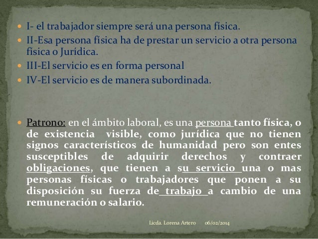  I- el trabajador siempre será una persona física.  II-Esa persona física ha de prestar un servicio a otra persona  físi...