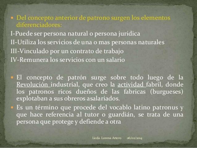  Del concepto anterior de patrono surgen los elementos  diferenciadores: I-Puede ser persona natural o persona juridica I...