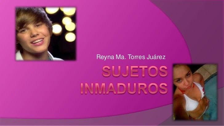SUJETOS  INMADUROS<br />Reyna Ma. Torres Juárez<br />