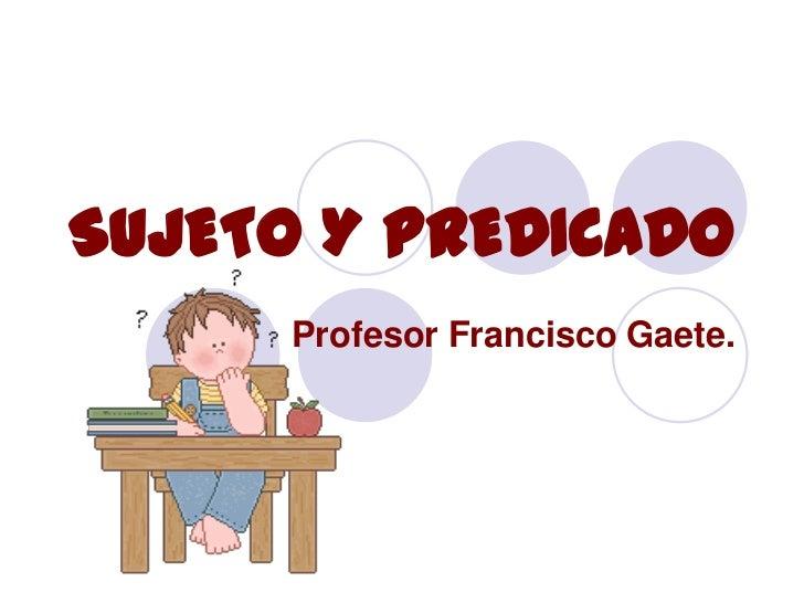 SUJETO Y PREDICADO      Profesor Francisco Gaete.