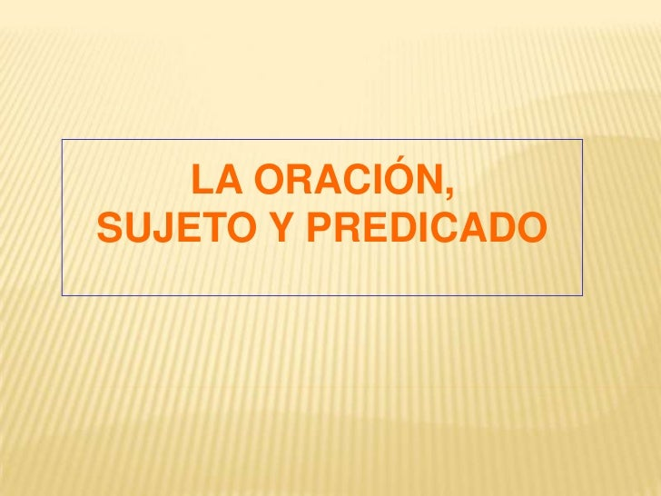 LA ORACIÓN,SUJETO Y PREDICADO