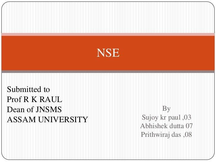 NSESubmitted toProf R K RAULDean of JNSMS                   ByASSAM UNIVERSITY         Sujoy kr paul ,03                  ...