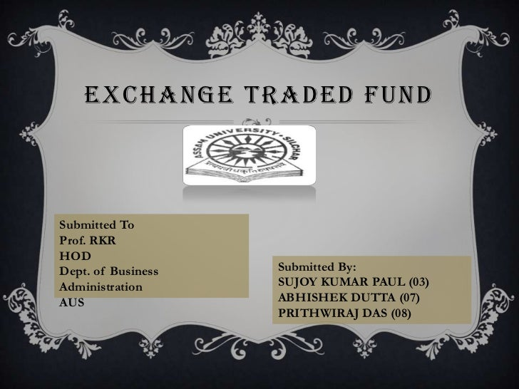 EXCHANGE TRADED FUNDSubmitted ToProf. RKRHODDept. of Business   Submitted By:Administration      SUJOY KUMAR PAUL (03)AUS ...
