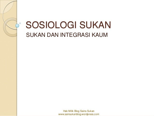 SOSIOLOGI SUKANSUKAN DAN INTEGRASI KAUM            Hak Milik Blog Sains Sukan         www.sainsukanblog.wordpress.com
