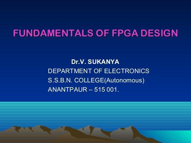 FUNDAMENTALS OF FPGA DESIGN            Dr.V. SUKANYA     DEPARTMENT OF ELECTRONICS     S.S.B.N. COLLEGE(Autonomous)     AN...