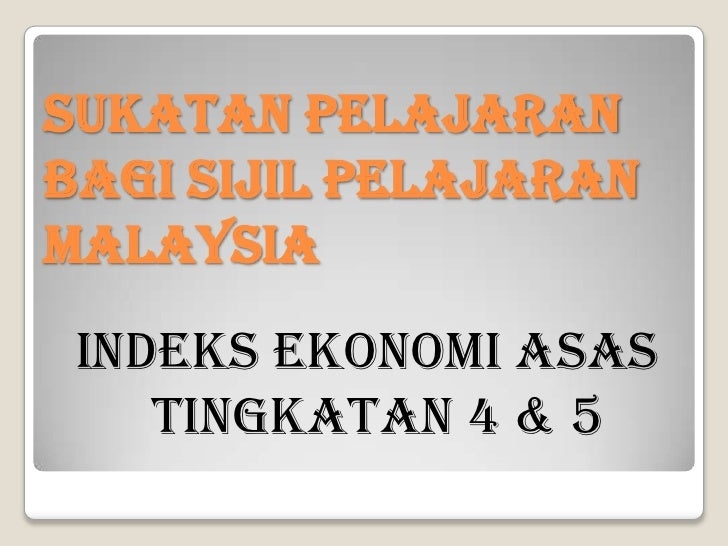 SUKATAN PELAJARAN BAGI SIJIL PELAJARAN MALAYSIA<br />INDEKS EKONOMI ASAS TINGKATAN 4 & 5<br />