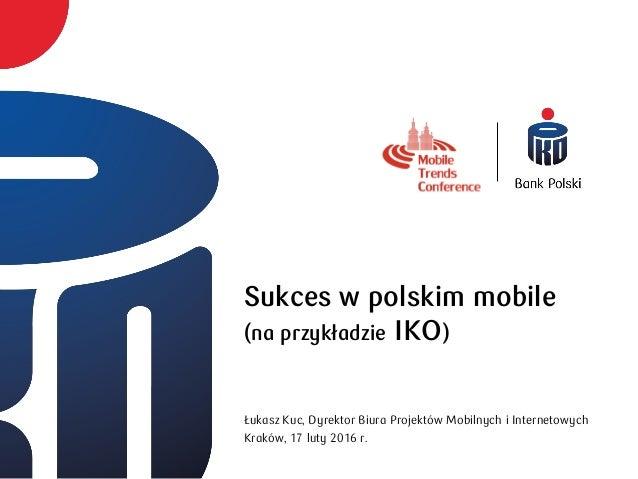 Sukces w polskim mobile (na przykładzie IKO) Łukasz Kuc, Dyrektor Biura Projektów Mobilnych i Internetowych Kraków, 17 lut...