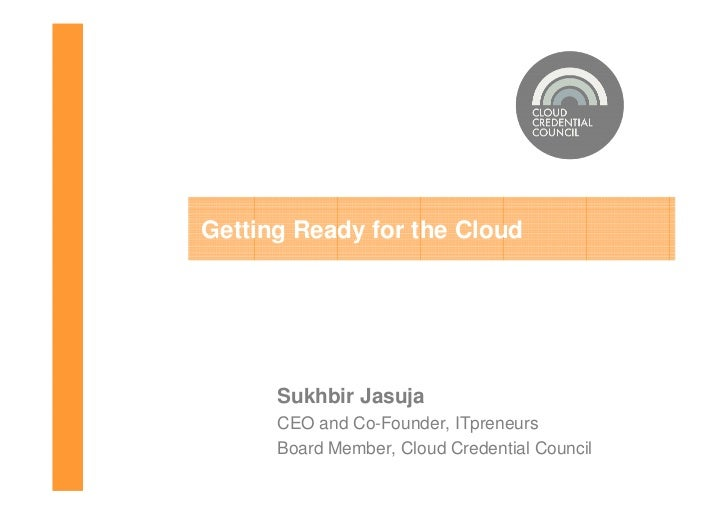 Getting Ready for the Cloud      Sukhbir Jasuja      CEO and Co-Founder, ITpreneurs      Board Member, Cloud Credential Co...