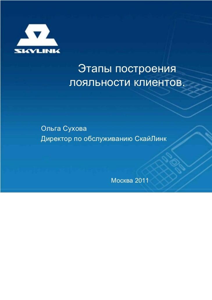 Этапы построения       лояльности клиентов.Ольга СуховаДиректор по обслуживанию СкайЛинк                  Москва 2011