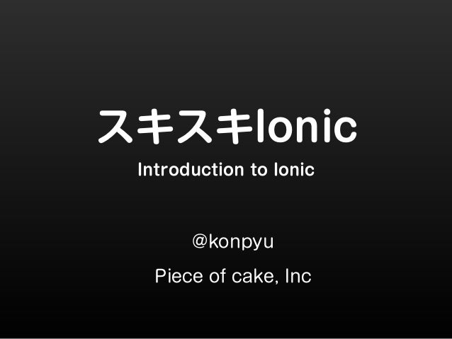 スキスキIonic  Introduction to Ionic  @konpyu  Piece of cake, Inc