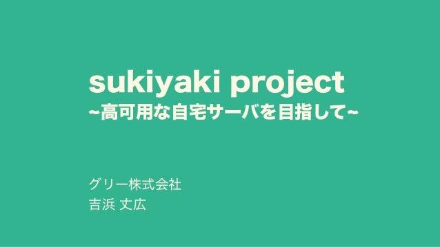 sukiyaki project ~高可用な自宅サーバを目指して~ グリー株式会社 吉浜 丈広