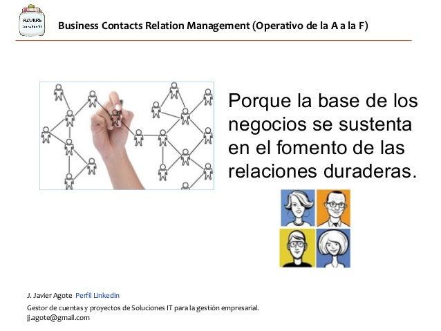 Business Contacts Relation Management (Operativo de la A a la F) Porque la base de los negocios se sustenta en el fomento ...