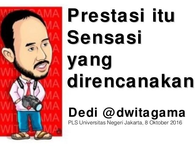 Prestasi ituPrestasi itu SensasiSensasi yangyang direncanakandirencanakan Dedi @dwitagama PLS Universitas Negeri Jakarta, ...