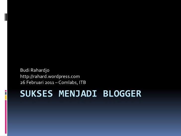 Sukses Menjadi Blogger<br />Budi Rahardjo<br />http://rahard.wordpress.com<br />26 Februari 2011 – Comlabs, ITB<br />