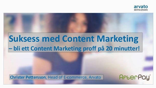 Suksess med Content Marketing – bli ett Content Marketing proff på 20 minutter! Christer Pettersson, Head of E-commerce, A...