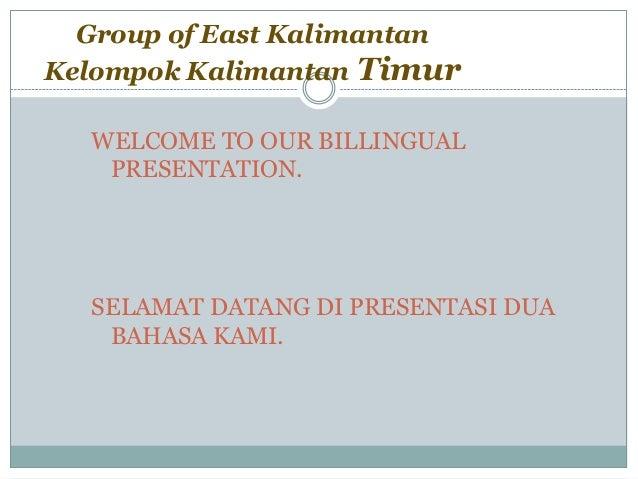 Group of East KalimantanKelompok Kalimantan Timur  WELCOME TO OUR BILLINGUAL   PRESENTATION.  SELAMAT DATANG DI PRESENTASI...