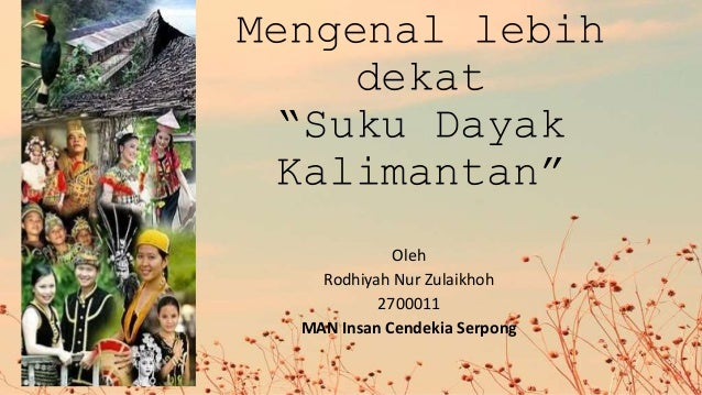 "Mengenal lebih dekat ""Suku Dayak Kalimantan"" Oleh Rodhiyah Nur Zulaikhoh 2700011 MAN Insan Cendekia Serpong"