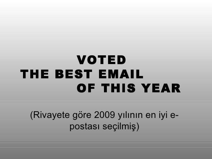 VOTED  THE BEST EMAIL  OF THIS YEAR ( Rivayete göre  200 9 yılının en iyi e-postası seçilmiş )