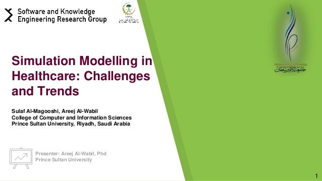 Presenter: Areej Al-Wabil, Phd Prince Sultan University 1 Simulation Modelling in Healthcare: Challenges and Trends Sulaf ...