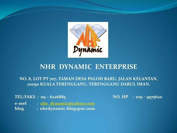 NHR DYNAMIC ENTERPRISE  NO. 8, LOT PT 707, TAMAN DESA PALOH BARU, JALAN KELANTAN,     20050 KUALA TERENGGANU, TERENGGANU D...