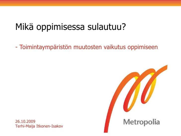 Mikä oppimisessa sulautuu?  - Toimintaympäristön muutosten vaikutus oppimiseen 26.10.2009 Terhi-Maija Itkonen-Isakov