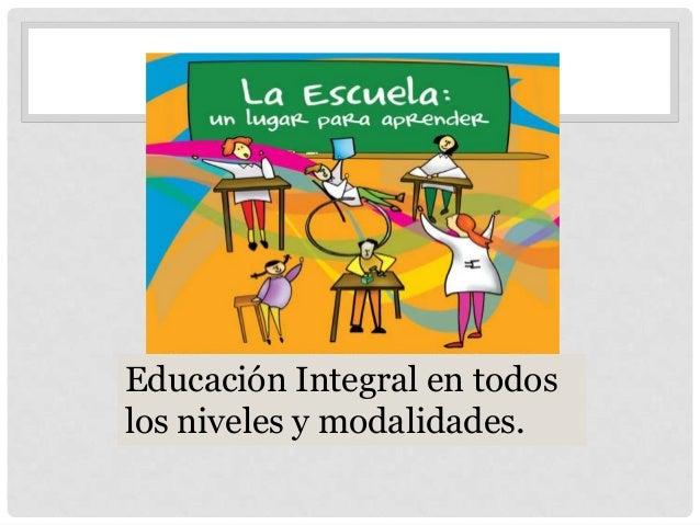 Educación Integral en todos los niveles y modalidades.
