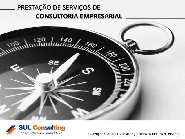 Copyright ©2014 Sul Consulting – todos os direitos reservados PRESTAÇÃO DE SERVIÇOS DE CONSULTORIA EMPRESARIAL