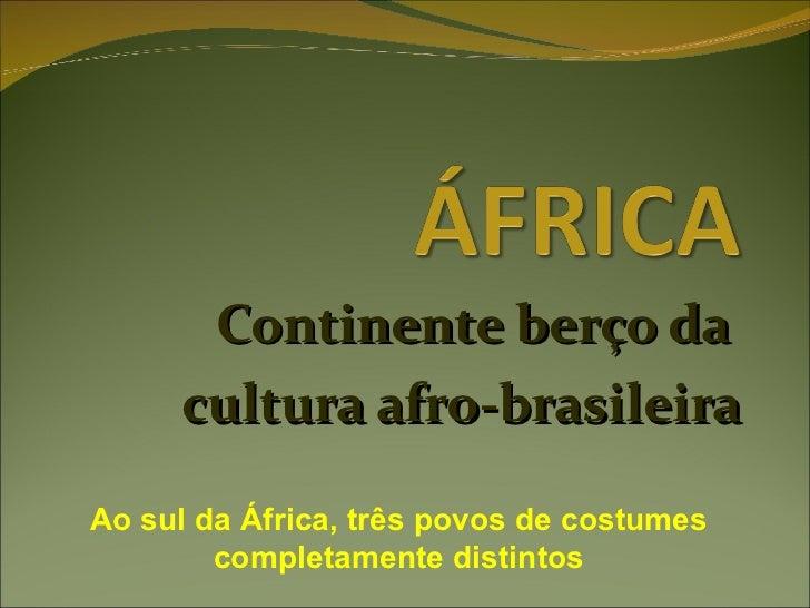 Continente berço da  cultura afro-brasileira Ao sul da África, três povos de costumes completamente distintos