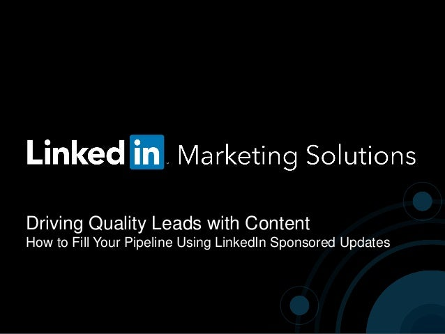 Driving Quality Leads with Content How to Fill Your Pipeline Using LinkedIn Sponsored Updates