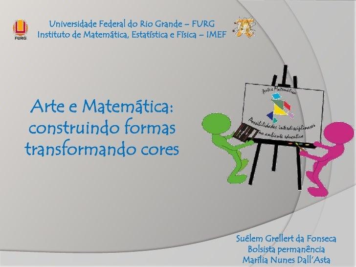 Universidade Federal do Rio Grande – FURG Instituto de Matemática, Estatística e Física – IMEF Arte e Matemática: construi...