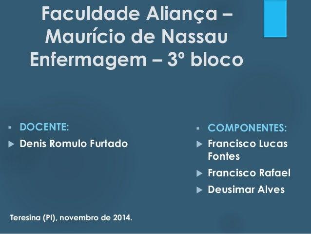 Faculdade Aliança –  Maurício de Nassau  Enfermagem – 3º bloco   DOCENTE:   Denis Romulo Furtado   COMPONENTES:   Fran...