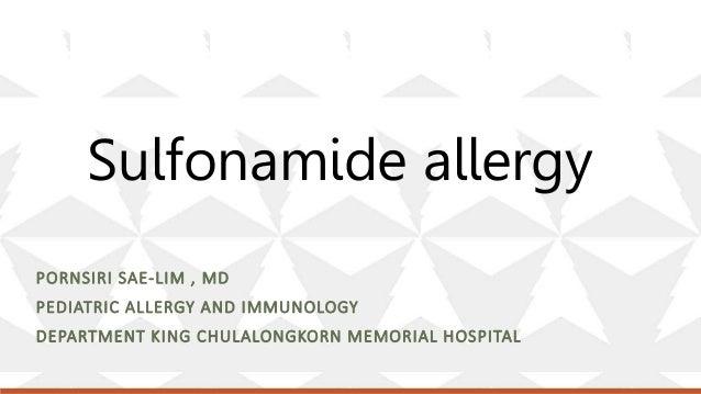 Sulfonamide allergy PORNSIRI SAE-LIM , MD PEDIATRIC ALLERGY AND IMMUNOLOGY DEPARTMENT KING CHULALONGKORN MEMORIAL HOSPITAL