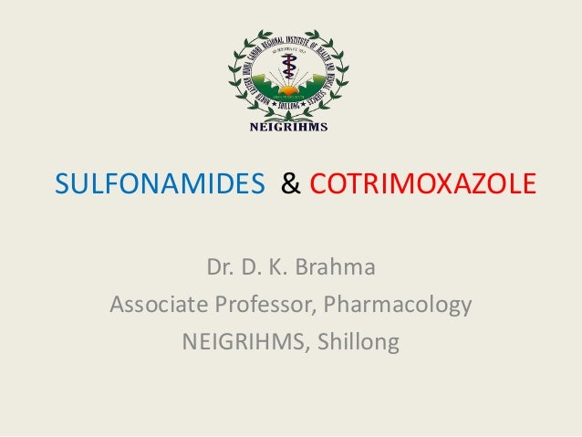 SULFONAMIDES & COTRIMOXAZOLE Dr. D. K. Brahma Associate Professor, Pharmacology NEIGRIHMS, Shillong