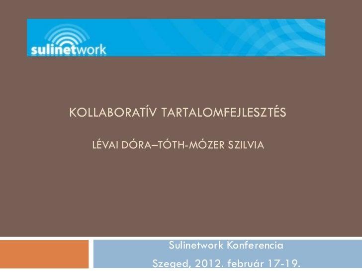 KOLLABORATÍV TARTALOMFEJLESZTÉS   LÉVAI DÓRA–TÓTH-MÓZER SZILVIA                Sulinetwork Konferencia             Szeged,...