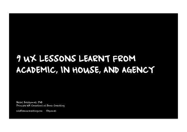 9 UX LESSONS LEARNT FROM ACADEMIC, IN HOUSE, AND AGENCY Ketut Sulistyawati, PhD Principle UX Consultant at Somia Consultin...