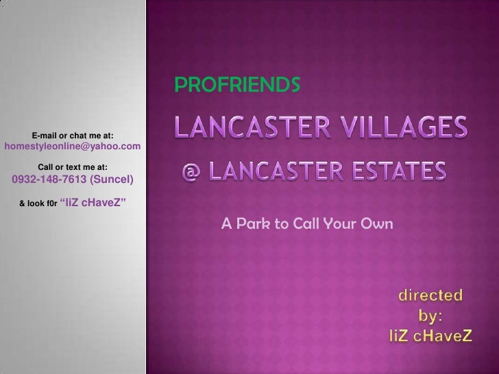 PROFRIENDS<br />LANCASTER VILLAGES<br />E-mail or chat me at:<br />homestyleonline@yahoo.com<br />Call or text me at:<br /...