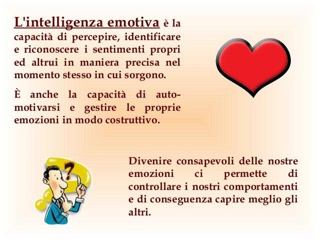 Lintelligenza emotiva è lacapacità di percepire, identificaree riconoscere i sentimenti propried altrui in maniera precisa...
