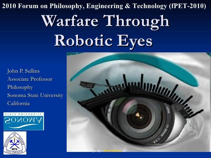 Warfare Through Robotic Eyes  John P. Sullins Associate Professor Philosophy Sonoma State University California 2010 Forum...