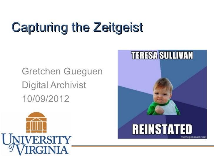 Capturing the Zeitgeist Gretchen Gueguen Digital Archivist 10/09/2012